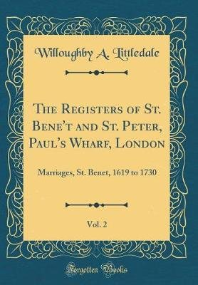 The Registers of St. Bene't and St. Peter, Paul's Wharf, London, Vol. 2 - Marriages, St. Benet, 1619 to 1730 (Classic...