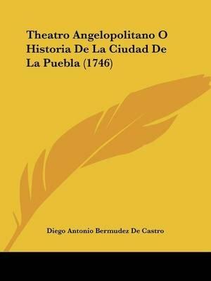 Theatro Angelopolitano O Historia de La Ciudad de La Puebla (1746) (English, Spanish, Paperback): Diego Antonio Bermudez De...