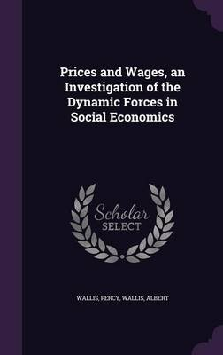 Prices and Wages, an Investigation of the Dynamic Forces in Social Economics (Hardcover): Percy Wallis, Albert Wallis