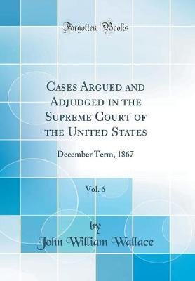 Cases Argued and Adjudged in the Supreme Court of the United States, Vol. 6 - December Term, 1867 (Classic Reprint)...