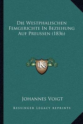 Die Westphalischen Femgerichte in Beziehung Auf Preussen (1836) (German, Paperback): Johannes Voigt