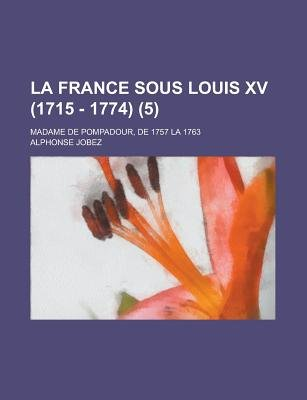 La France Sous Louis XV (1715 - 1774); Madame de Pompadour, de 1757 La 1763 (5 ) (English, French, Paperback): United States...