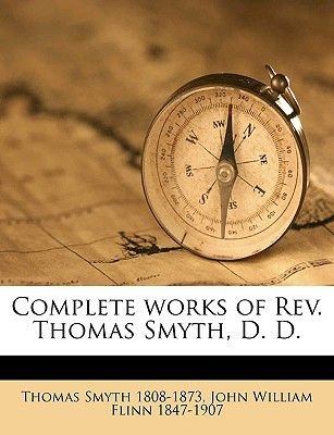 Complete Works of REV. Thomas Smyth, D. D. Volume 1 (Paperback): Thomas Smyth, John William Flinn