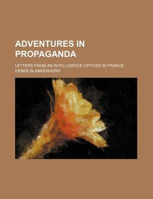 Adventures in Propaganda; Letters from an Intelligence Officer in France (Paperback): Heber Blankenhorn