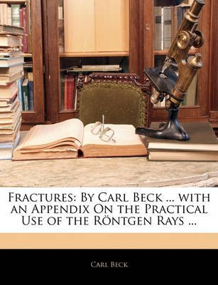 Fractures - By Carl Beck ... with an Appendix on the Practical Use of the Rntgen Rays ... (Paperback): Carl Beck