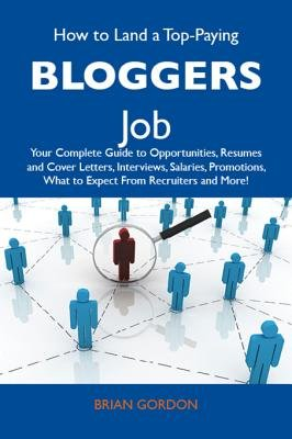How to Land a Top-Paying Bloggers Job - Your Complete Guide to Opportunities, Resumes and Cover Letters, Interviews, Salaries,...