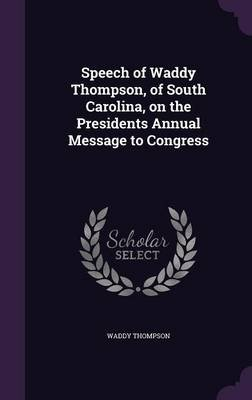 Speech of Waddy Thompson, of South Carolina, on the Presidents Annual Message to Congress (Hardcover): Waddy Thompson