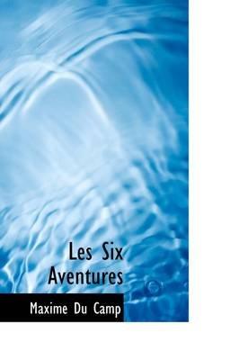 Les Six Aventures (Hardcover): Maxime Du Camp