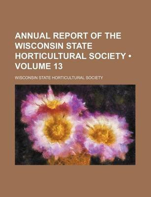 Annual Report of the Wisconsin State Horticultural Society (Volume 13) (Paperback): Wisconsin State Horticultural Society