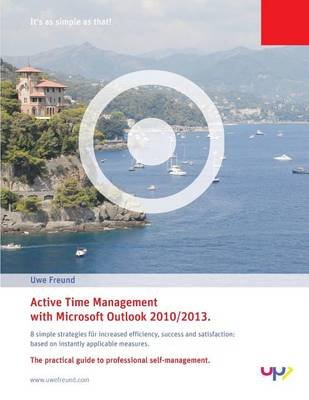 Active Time Management with Outlook 2010/2013. - Simple Strategies for Increased Efficiency, Success and Satisfaction: Based on...