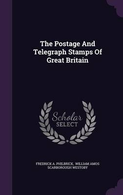 The Postage and Telegraph Stamps of Great Britain (Hardcover): Fredrick A. Philbrick