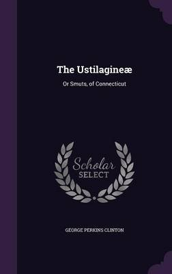 The Ustilagineae - Or Smuts, of Connecticut (Hardcover): George Perkins Clinton