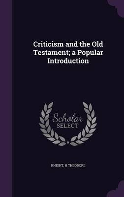 Criticism and the Old Testament; A Popular Introduction (Hardcover): Knight H. Theodore