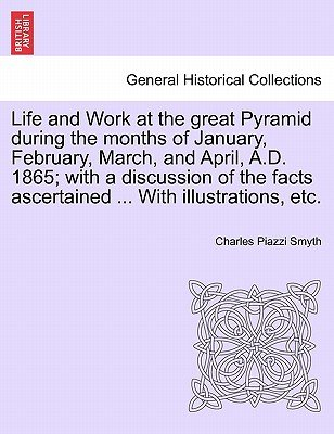 Life and Work at the Great Pyramid During the Months of January, February, March, and April, A.D. 1865; With a Discussion of...