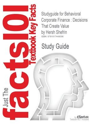 Studyguide: Outlines & Highlights for Behavioral Corporate Finance - Decisions That Create Value by Hersh Shefrin, ISBN:...