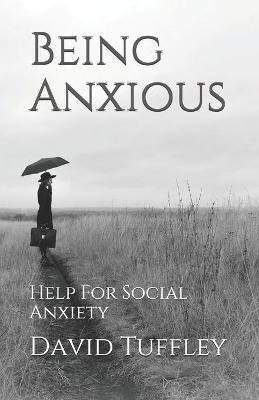 Being Anxious - Help for Social Anxiety (Paperback): David Tuffley