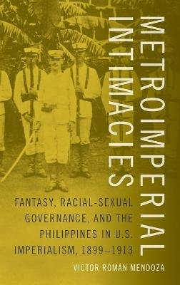 Metroimperial Intimacies - Fantasy, Racial-Sexual Governance, and the Philippines in U.S. Imperialism, 1899-1913 (Hardcover):...