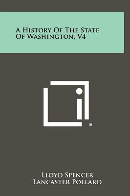 A History of the State of Washington, V4 (Hardcover): Lloyd Spencer