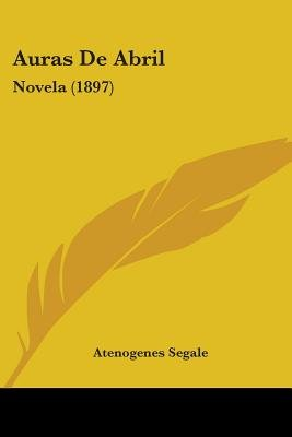Auras de Abril - Novela (1897) (English, Spanish, Paperback): Atenogenes Segale