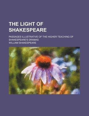 The Light of Shakespeare; Passages Illustrative of the Higher Teaching of Shakespeare's Dramas (Paperback): William...
