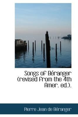 Songs of B Ranger (Revised from the 4th Amer. Ed.). (Hardcover): Pierre Jean De Beranger