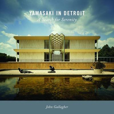 Yamasaki in Detroit - A Search for Serenity (Hardcover): John Gallagher