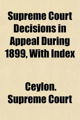 Supreme Court Decisions in Appeal During 1899, with Index (Paperback): Ceylon Supreme Court