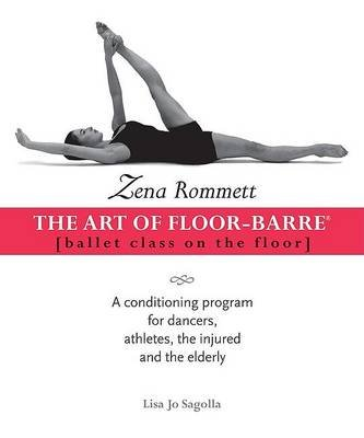 Zena Rommett: The Art of Floor-Barre - Ballet Class on the Floor: A Conditioning Program for Dancers, Athletes, the Injured,...