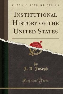 Institutional History of the United States (Classic Reprint) (Paperback): J. A. Joseph