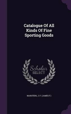 Catalogue of All Kinds of Fine Sporting Goods (Hardcover): J F (James F ) Marsters