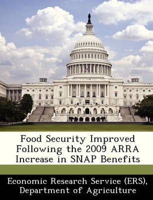 Food Security Improved Following the 2009 Arra Increase in Snap Benefits (Paperback): Departm Economic Research Service (Ers)