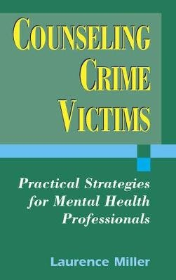 Counseling Crime Victims - Practical Strategies for Mental Health Professionals (Hardcover): Laurence Miller