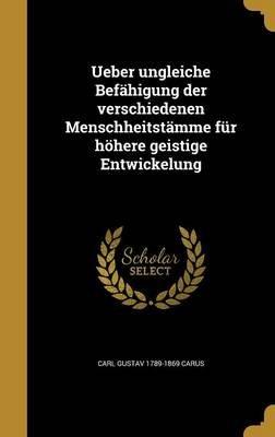 Ueber Ungleiche Befahigung Der Verschiedenen Menschheitstamme Fur Hohere Geistige Entwickelung (German, Hardcover): Carl Gustav...