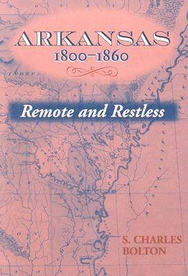 Arkansas, 1800-1860 - Remote and Restless (Paperback, New): S.Charles Bolton