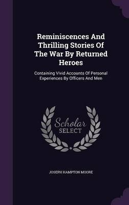 Reminiscences and Thrilling Stories of the War by Returned Heroes - Containing Vivid Accounts of Personal Experiences by...