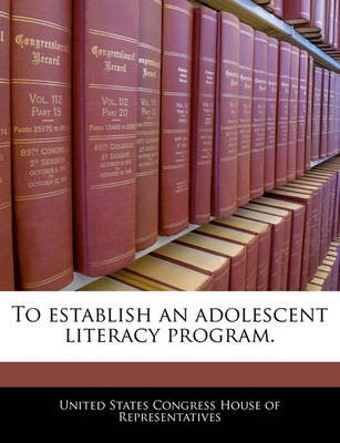 To Establish an Adolescent Literacy Program. (Paperback): United States Congress House of Represen