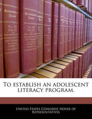 To Establish an Adolescent Literacy Program. (Paperback): United States Congress House of Represen