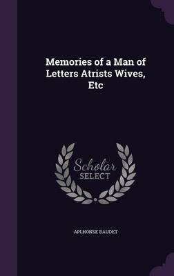 Memories of a Man of Letters Atrists Wives, Etc (Hardcover): Aplhonse Daudet