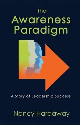 The Awareness Paradigm - A Story of Leadership Success (Paperback): Nancy Hardaway