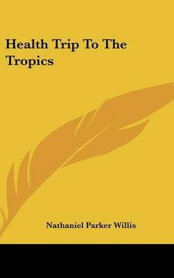 Health Trip to the Tropics (Hardcover): Nathaniel Parker Willis
