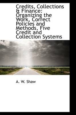 Credits, Collections & Finance - Organizing the Work, Correct Policies and Methods, Five Credit and C (Hardcover): A. W Shaw