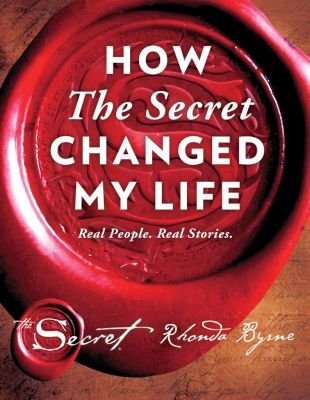 How The Secret Changed My Life - Real People. Real Stories (Hardcover): Rhonda Byrne