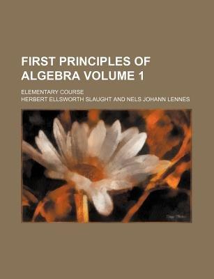 First Principles of Algebra Volume 1; Elementary Course (Paperback): Herbert Ellsworth Slaught