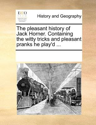 The Pleasant History of Jack Horner. Containing the Witty Tricks and Pleasant Pranks He Play'd (Paperback): Multiple...