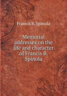Memorial Addresses on the Life and Character of Francis B. Spinola (Paperback): Francis B. Spinola