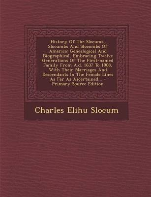 History of the Slocums, Slocumbs and Slocombs of America - Genealogical and Biographical, Embracing Twelve Generations of the...