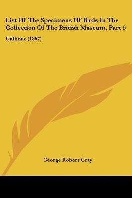 List of the Specimens of Birds in the Collection of the British Museum, Part 5 - Gallinae (1867) (Paperback): George Robert Gray