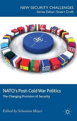 NATO's Post-Cold War Politics - The Changing Provision of Security (Hardcover): S. Mayer