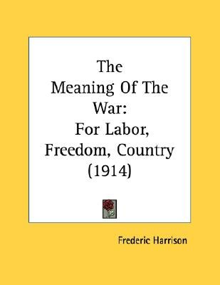 The Meaning of the War - For Labor, Freedom, Country (1914) (Paperback): Frederic Harrison