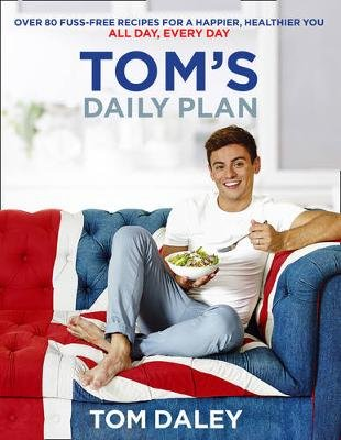 Tom's Daily Plan - Over 80 Fuss-Free Recipes for a Happier, Healthier You. All Day, Every Day. (Paperback): Tom Daley
